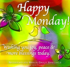 Happy Monday, Wishing you joy, peace and more blessings today.