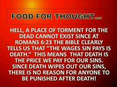 Food for thought. hell, a place of torment for the dead cannot exist since the Bible clearly tells us that, the wages sin pays is death.