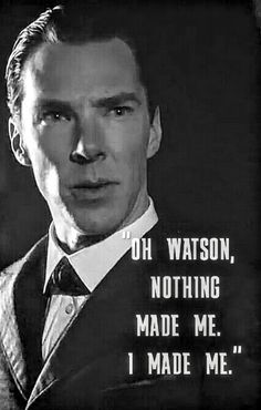"""Oh Watson, nothing made me. I made me."" -Sherlock Holmes"