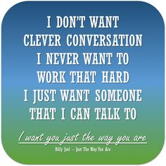 I don't want clever conversation I never want to work that hard. I just want someone that I can talk to. I want you just the way you are. - Billy Joel