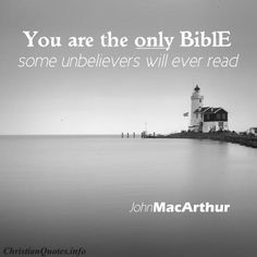 """""""You are the only Bible some unbelievers will ever read, and your life is under scrutiny every day. What do others learn from you? Do they see an accurate picture of your God?""""  - John MacArthur For more Christian and inspirational quotes, please visit www.ChristianQuotes.info #Christianquotes #John-MacArthur"""
