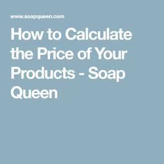 How to Calculate the Price of Your Products - Soap Queen