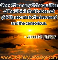 One of the many divine qualities of the Bible is that it does not yield its secrets to the irreverent and the censorious. -  James I. Packer