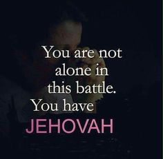 You are not alone in this battle. You have Jehovah.