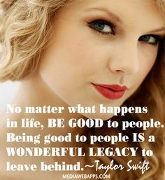 No matter what happens in life, be good to people. Being good to people is a wonderful legacy to leave behind.~Taylor Swift quote.