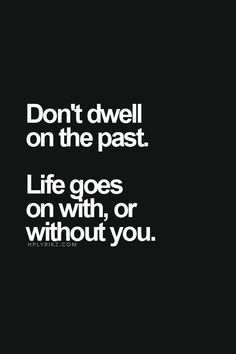 Don't dwell on the past, Life goes on with or without you.  This is one of my favorites.