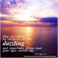 """May you learn to recognize all the dazzling and important things that your eyes cannot see."" quote by Mary Higgins Clark (May You Live a Life You Love)"