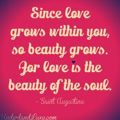 Since love grows within you, so beauty grows.  For love is the beauty of the soul. -Saint Augustine of Hippo