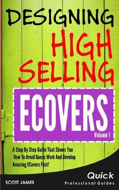 Designing High Selling Ecovers: A Step By Step Guide That Shows You How To Avoid Guess Work And Develop Amazing ECovers Fast! by Scott James. $2.99