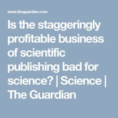 Is the staggeringly profitable business of scientific publishing bad for science? | Science | The Guardian
