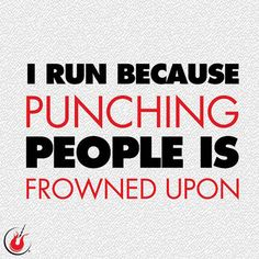 Running Humor #170 I run because punching people is frowned upon.
