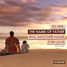 To her, the name of father was another name for love. -Fanny Fern #dad #father #fatherhood