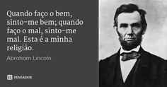 Quando faço o bem, sinto-me bem; quando faço o mal, sinto-me mal. Esta é a minha religião. — Abraham Lincoln