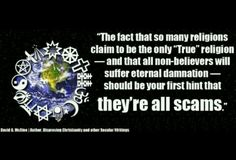 """Atheism, Religion, God is Imaginary, Hell, Torture. The fact that so many religions claim to be the only """"True"""" religion - and that all non-believers will suffer eternal damnation - should be your first hint that they're all scams."""