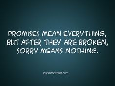 Promises means everything, but after they are broken, sorry means nothing.