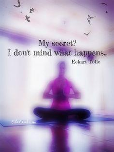 My secret? I don't mind what happens •Eckart Tolle