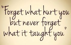 Forget what hurt you but never forget what it taught you – Never forget what it taught you.