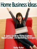 Home Business Ideas: A Quick Guide to Home Business Opportunities and Marketing Strategies