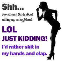 funny quotes about ex-boyfriends, I'd rather shit in my hands and clap
