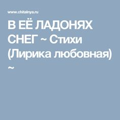 В ЕЁ ЛАДОНЯХ СНЕГ ~ Стихи (Лирика любовная) ~