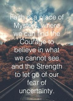 Faith is a place of mystery, where we can find the courage to believe in what we cannot see and the strength to let go of our fear of uncertainty. Bréne Brown