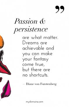 """Passion & persistence are what matter. Dreams are achievable and you can make your fantasy come true, but there are no shortcuts."" - Diane von Furstenberg // #MyDomaineQUOTES"