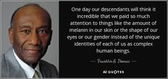 One day our descendants will think it incredible that we paid so much attention to things like the amount of melanin in our skin or the shape of our eyes or our gender instead of the unique identities of each of us as complex human beings.