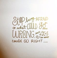 """""""Stop being afraid of what could go wrong and focus on what could go right...""""    TheChicItalian"""