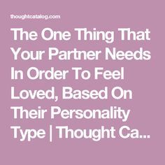 The One Thing That Your Partner Needs In Order To Feel Loved, Based On Their Personality Type   Thought Catalog