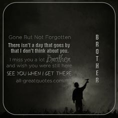 Gone But Not Forgotten - There isn't a day that goes by that I don't think about you. I miss you a lot Brother and wish you were still here. See you when I get there.   all-greatquotes.com #Grief #Loss #Brother