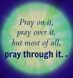 Pray through it!