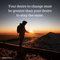 Your desire to change must be greater than your desire to stay the same. - (Unknown).   Focus on change today. Your #Boom for today.  #leadership #coaching