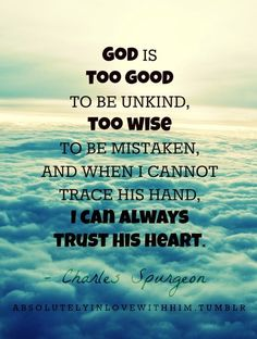 God is too good to be unkind, too wise to be mistaken, and when I cannot trace His hand, I can always trust his heart.