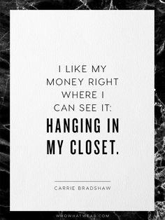 """""""I like my money right where I can see it: hanging in my closet."""" - Carrie Bradshaw"""