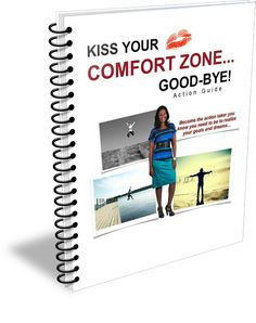 Kiss Your Comfort Zone Good Bye! Become The Action Taker You Know You Want To Be To Realize Your Goals & Dreams.