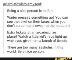 Being a nice person is so much fun!<<Yea! So when someone brings a total douche-dick to you, you can fuck the up and see the shock on everyones faces:3