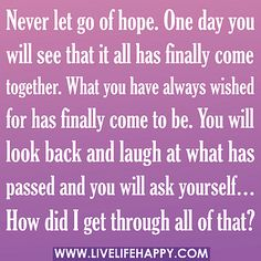 """""""Never let go of hope. One day you will see that it all has finally come together. What you have always wished for has finally come to be. You will look back and laugh at what has passed and you will ask yourself… 'How did I get through all of that?'""""  by deeplifequotes, via Flickr"""
