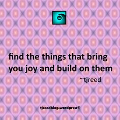 Another thought from Reed: find the things that bring you joy and build on them ~ tjreed