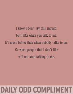 I talk a lot because I'm ignored by certain people in my life and so I can't shut up around other people because they let me talk and they just listen. And love me.