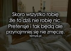 Skoro wszystko robię źle to dziś nie robię... Motto, Texts, Thats Not My, Sad, Wisdom, In This Moment, Thoughts, Humor, This Or That Questions