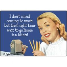 I don't mind coming to work, but the eight hour wait to go home is a bitch! Rectangle Magnet 7163 - Work Sucks Refrigerator Magnets - Refrigerator Magnets