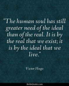 Victor Hugo — 'The human soul has still greater need of the ideal than of the real. It is by the real that we exist, it is by the ideal that we live. Great Quotes, Quotes To Live By, Me Quotes, Inspirational Quotes, Vision Quotes, Photo Quotes, Poetry Quotes, Qoutes, Motivational