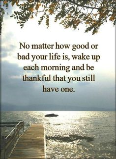 Quotes No matter how good or bad your life is, wake up each morning and be thankful that you still have one.