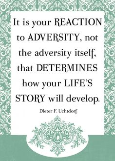 It is your reaction to adversity, not the adversity its self, that determines your life's story will develop.-Dieter F. Uchdorf
