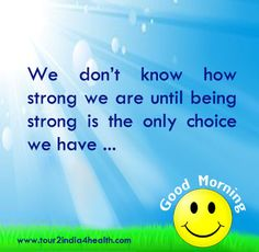 Good Morning Quotes:  We don't know how strong we are until being strong is the only choice we have ...