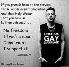 "Macklemore. Love this song. He wrote it as part of a campaign for a Washington referendum that would legalize same-sex marriage, and it passed! Not sure if ""Same Love"" had anything to do with it, but this guy won my respect with this song. And now, I appreciate hip-hop more than I used to. UPDATE: This song just won at the VMAs!!!!!"