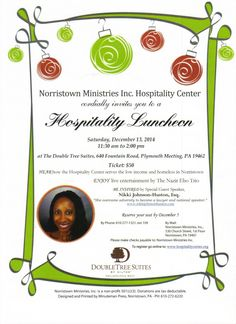 Norristown Ministries Inc. Hospitality Center Luncheon on Saturday, Dec.13 at  The guest speaker is Nikki Johnson-Huston, Esq., an award winning attorney and the music will be provided by the very talented youth ensemble, The Nazir Ebo Trio.  Tickets are $50 per person. Reserve your seat by December 5 by calling 610-277-1321, ext. 109 or email: outreach@hospitalitycenter.org or online at http://www.eventbrite.com/e/hospitality-luncheon-2014-tickets-12564985209