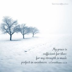 """""""And He said to me, """"My grace is sufficient for you, for My strength is made perfect in weakness."""" Therefore most gladly I will rather boast in my infirmities, that the power of Christ may rest upon me."""" II Corinthians 12:9 NKJV"""