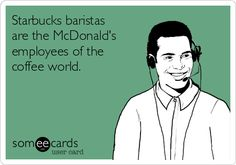 Starbucks baristas are the McDonald's employees of the coffee world.