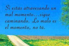 Si estás atravensando un mal momento,sigue caminando....Lo malo es el momento, no tú